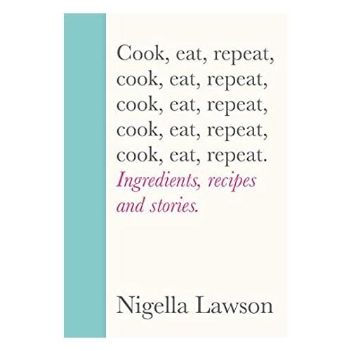 Cook, eat, repeat - Nigella Lawson