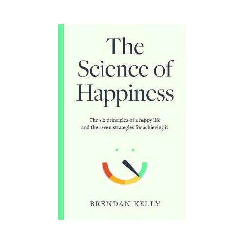 The Science of Happiness : The six principles of a happy life and the seven strategies for achieving it - Brendan Kelly